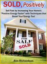 """SOLD, Positively~Sell Fast by Increasing Your Home's """"Positive Energy Factor"""" with Techniques that Boost Your Energy Too!~"""