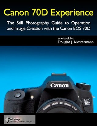 Canon 70D Experience - The Still Photography Guide to Operation and Image Creation with the Canon EOS 70D