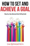 How To Set And Achieve A Goal: Step-by-step Advanced Goal Setting Guide (Live Optimized)
