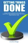 Getting Things Done: Simple Guide To Become More Productive, Stress-Free, Get More Done in Less Time, and Be Highly Effective Today