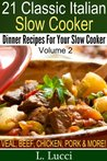 21 Italian Slow Cooker Recipes - VOLUME 2 - Easy Dinner Recipes For Your Slow Cooker (Pasta, Beef, Pork, Chicken, Veal, Soups, and Stews Recipes) (21 Classic Italian)