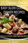 21 Italian Slow Cooker Recipes - VOLUME 1 - Easy Slow Cooker Dinner Recipes (Beef, Chicken, Pork, Veal, Soups, Pasta and Stews) (21 Classic Italian)