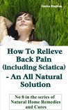 How To Relieve Back Pain (Including Sciatica) - An All-Natural Solution (Natural Home Remedies and Cures)