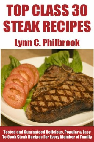 Top Class 30 Most Popular Steak Recipes: Tested and Guaranteed Super Delicious, Popular, Most-Wanted And Easy To Cook Steak Recipes For Every Member Of The Family