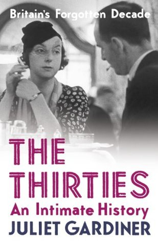 The Thirties: An Intimate History by Juliet Gardiner — Reviews ...