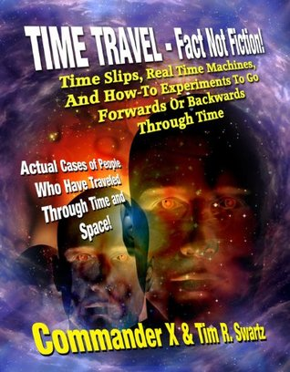 Time Travel - Fact Not Fiction: Time Slips, Real Time Machines, And How-To Experiments To Go Forwards Or Backwards Through Time
