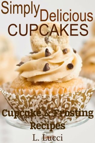 Simply Delicious Moist Cupcake Recipes, Plus Frosting Recipes - PERFECT LITTLE DESSERT FOR ANY OCCASION! (Simple Delicious)