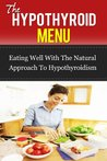 The Hypothyroid Menu: Eating Well With The Natural Approach To Hypothyroidism (thyroid, ultimate health, hcg, glands, hormones, 30 days, best health)