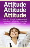 Attitude: How To Change Your Behaviour and Attitude and Become the Person You Really Want to Be! (Behavior, Behavior psychology, Attitude, Behavior books, ... Attitude one) (Twain: The Emotional Series)