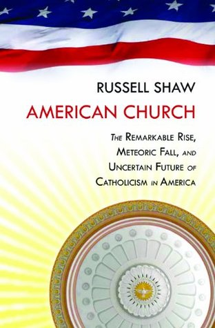 American Church:The Remarkable Rise, Meteoric Fall, and Uncertain Future of Catholicism in America