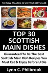 TOP 30 Scottish Main Dishes: Latest Collection Of Delicious, Mouth-Watering, Popular and Guaranteed To Be The Best Scottish Main Dish Recipes You Must Eat And Enjoy Before You Die