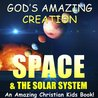SPACE & THE SOLAR SYSTEM - A Christian Kids Book About the Space & The Solar System, Planets. Astronauts & More (God's Amazing Creation)