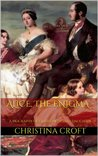 Alice, The Enigma - A Biography of Queen Victoria's Daughter