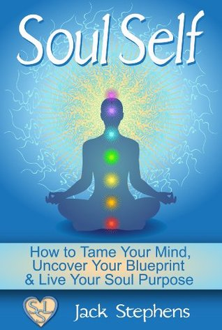 Soul Self: How to Tame Your Mind, Uncover Your Blueprint and Live Your Soul Purpose (Soul Self Living)