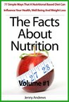 The Facts About Nutrition: 77 Simple Ways That A Nutritional Based Diet Can Influence Your Health, Well Being And Weight Loss - Volume #1