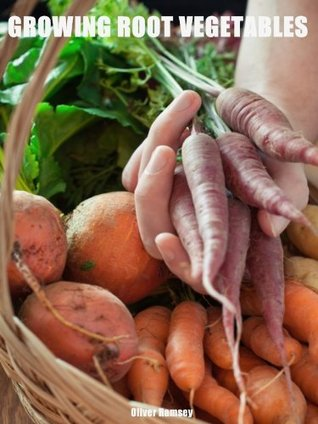 Growing Root Vegetables At Home: A guide on how to grow amazingly tasty potatoes, carrots, beetroots, parsnips, swedes and turnips