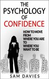 The Psychology of Confidence: How to Move from Where You Are to Where You Want to Be