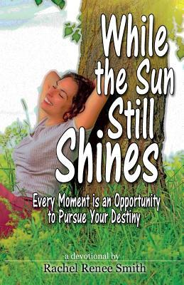 While the Sun Still Shines: Every Moment Is an Opportunity to Pursue Your Destiny