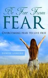 Be Free from Fear - Overcoming Fear to Live Free by Denise Lorenz