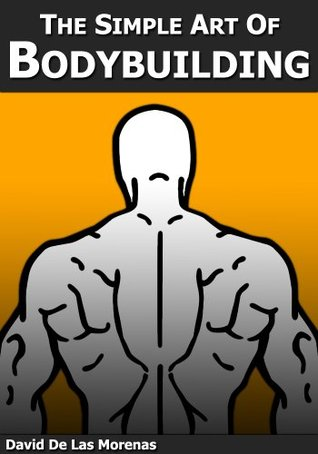 The Simple Art of Bodybuilding: A Practical Guide to Training and Nutrition