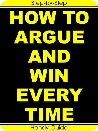 How To Argue And Win Every Time: Easy Step-by-Step To Win Arguments (And Keep Your Friends!)