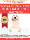 Totally Positive Dog Obedience Training (Positive Reinforcement Dog Training Series Book 2)