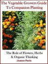 Companion Planting: The Vegetable Gardeners Guide. The Role of Flowers, Herbs & Organic Thinking