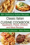 Classic Italian Cuisine Cookbook - 80+ Delicious Italian Recipes - (4 Volume Collection) Appetizers, Pasta, Chicken, and Meat Recipes