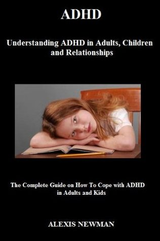 ADHD: Understanding ADHD in Adults, Children and Relationships (The Complete Guide on How To Cope with ADHD in Adults and Kids)