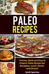 Paleo Recipes:Yummy, Quick and Easy to Prepare Paleo Recipes for Breakfast, Lunch, Dinner and Dessert
