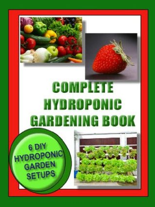 COMPLETE HYDROPONIC GARDENING BOOK: 6 DIY garden set ups for growing vegetables, strawberries, lettuce, herbs and more. (Lifestyle)