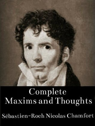 Complete Maxims and Thoughts (The Works of Sébastien-Roch Nicolas Chamfort)
