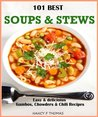 101 Best Soup & Stew Recipes Ever: Including Gumbos, Chowders & Chili Recipes