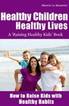 Healthy Children Healthy Lives: How to Raise Kids with Healthy Habits (A Raising Healthy Kids Book)