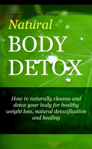 Natural Body Detox: How To Naturally Cleanse And Detox Your Body For Healthy Weight Loss,  Detoxification And Healing