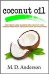 Coconut Oil : Nature's Remedy For Weight Loss, Glowing Skin, Healthy Hair, Disease Prevention, Detoxification and Much More (Coconut Oil Remedies)