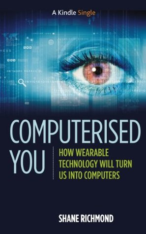 Computerised You: How Wearable Technology Will Turn Us Into Computers (Kindle Single)