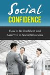Social Confidence - How to Be Confident and Assertive in Social Situations (Social Confidence, How to Be Assertive)
