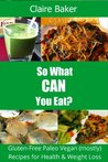 So What CAN You Eat? Gluten-Free Paleo Vegan (mostly) Recipes for Health and Weight Loss