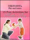 Preschool Play and Learn: 15 Fun Activities for Mother's Day (Preschool Play and Learn: Activities for Every Season)