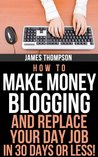 How To Make Money Blogging And Replace Your Day Job In 30 Days Or Less!