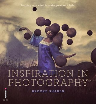 Inspiration in Photography: Train Your Mind to Make Great Art a Habit