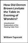 How Did Derren Brown Levitate the Table in Evening of Wonders?: Unauthorized Explanations of the Floating Table Trick [Article]