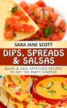 Dips, Spreads & Salsas: Quick & Easy Appetizer Recipes To Get The Party Started!