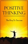Positive Thinking - The Key to Success (Positive Thinking Free Books, Positive Thinking Books, Positive Thinking Secrets, Power of Positive Thinking)