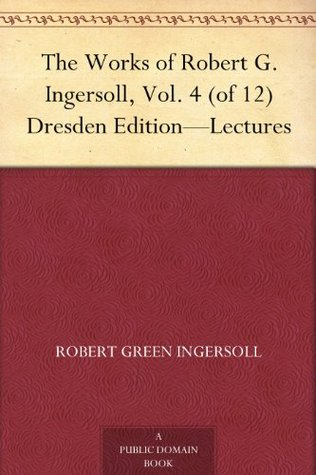 The Works of Robert G. Ingersoll, Vol. 4 (of 12) Dresden Edition-Lectures
