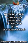 How to Lose 40 Pounds (Or More) in 30 Days With Water Fasting by Robert Dave Johnston