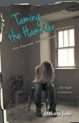 Taming the Hamster: Post Traumatic Stress Disorder My Fight to Survive