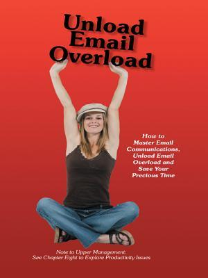 Unload Email Overload: How to Master Email Communications, Unload Email Overload and Save Your Precious Time!