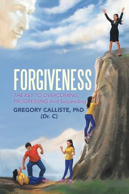 Forgiveness: The Key to Overcoming Progressing and Succeeding